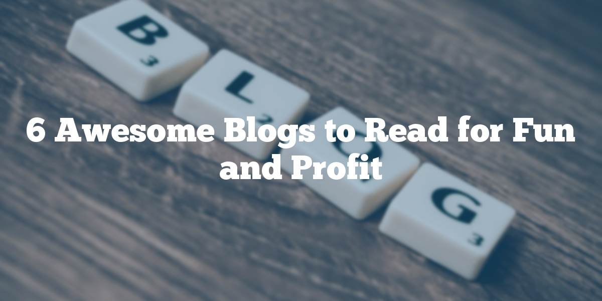 6 Awesome Blogs to Read for Fun and Profit